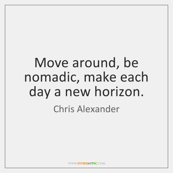 Move around, be nomadic, make each day a new horizon.