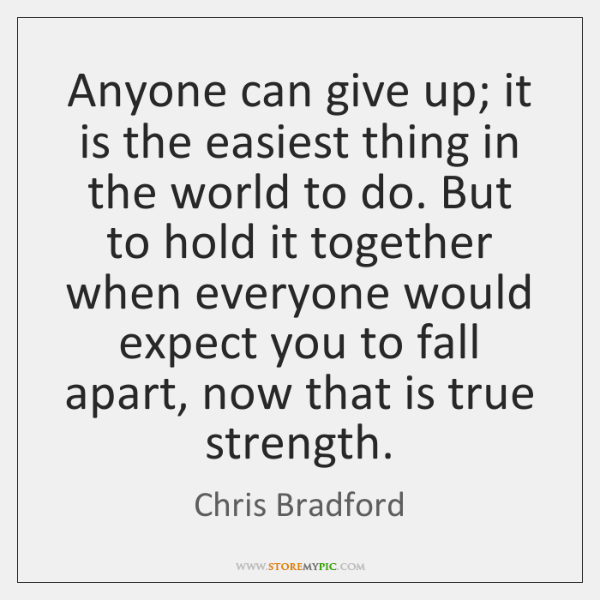 Anyone Can Give Up It Is The Easiest Thing In The World