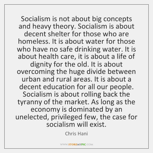 Socialism is not about big concepts and heavy theory. Socialism is about ...