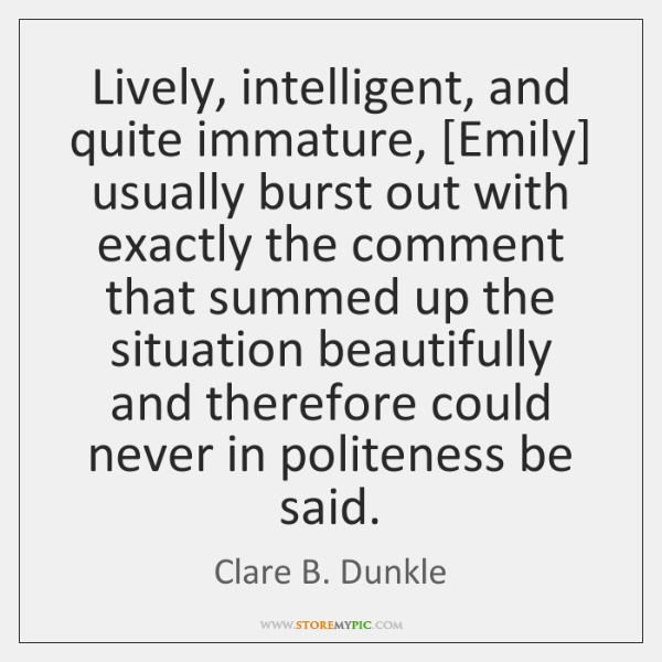 Lively, intelligent, and quite immature, [Emily] usually burst out with exactly the ...