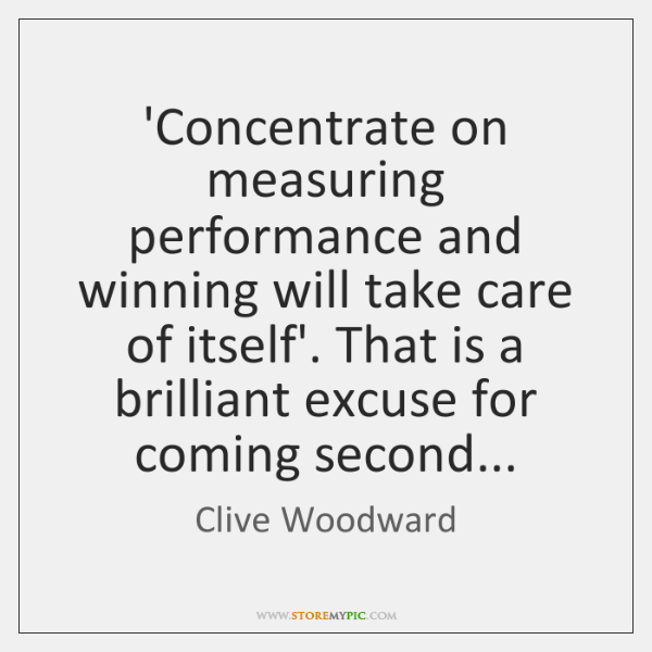 'Concentrate on measuring performance and winning will take care of itself'. That ...