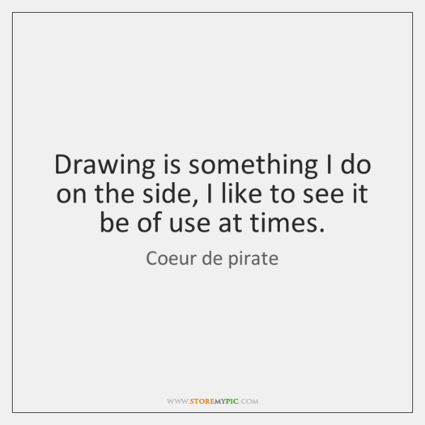 Drawing is something I do on the side, I like to see ...