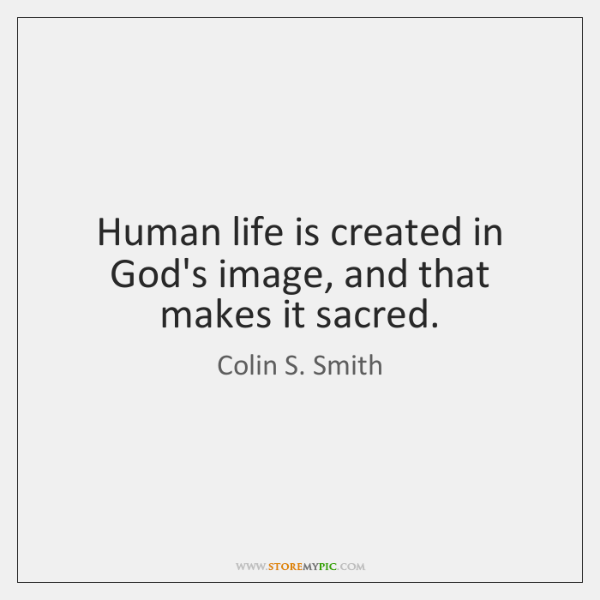 Human life is created in God's image, and that makes it sacred.