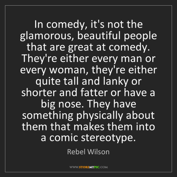 Rebel Wilson: In comedy, it's not the glamorous, beautiful people that...