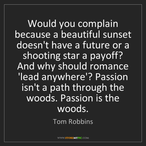 Tom Robbins: Would you complain because a beautiful sunset doesn't...