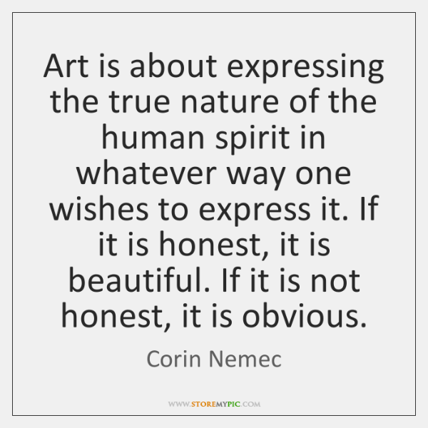 Art is about expressing the true nature of the human spirit in ...