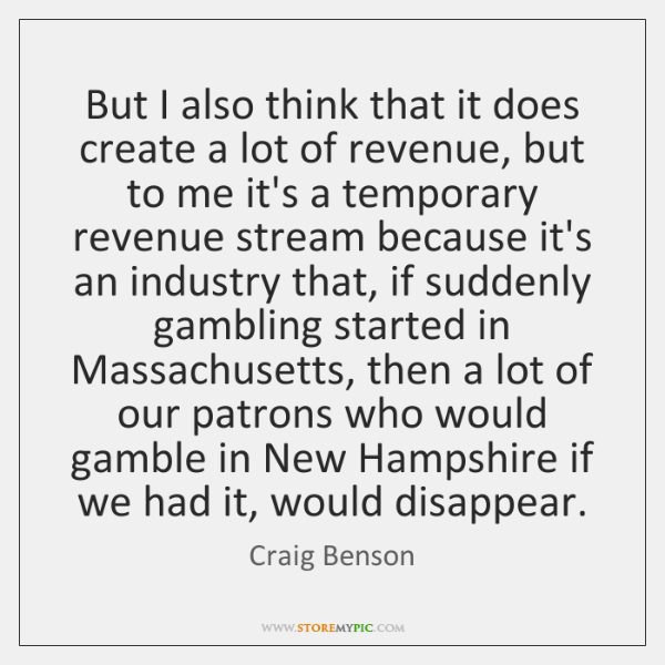 But I also think that it does create a lot of revenue, ...