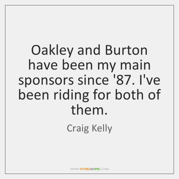 Oakley and Burton have been my main sponsors since '87. I've been ...