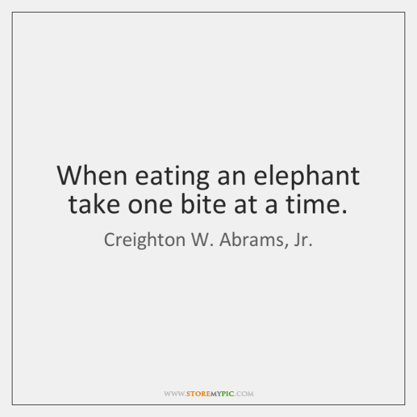 When eating an elephant take one bite at a time.