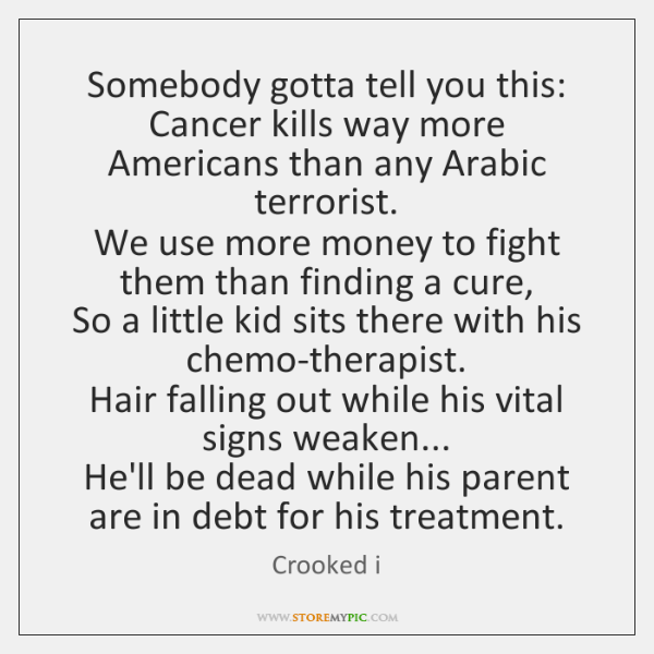 Somebody gotta tell you this:  Cancer kills way more Americans than any ...