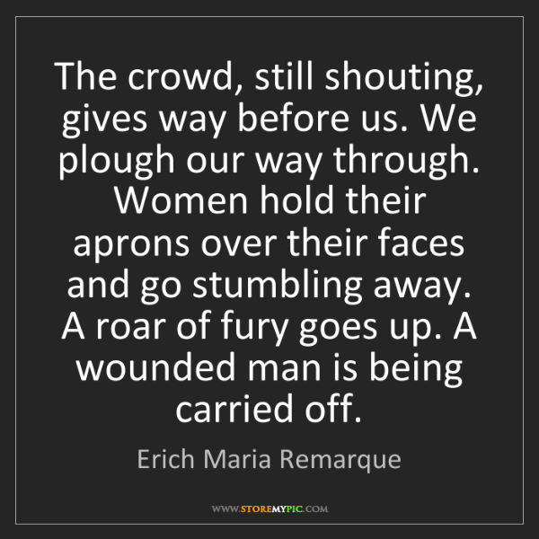 Erich Maria Remarque: The crowd, still shouting, gives way before us. We plough...