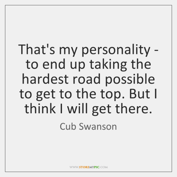 That's my personality - to end up taking the hardest road possible ...