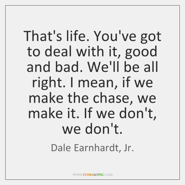 That's life. You've got to deal with it, good and bad. We'll ...