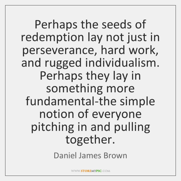 Perhaps the seeds of redemption lay not just in perseverance, hard work, ...