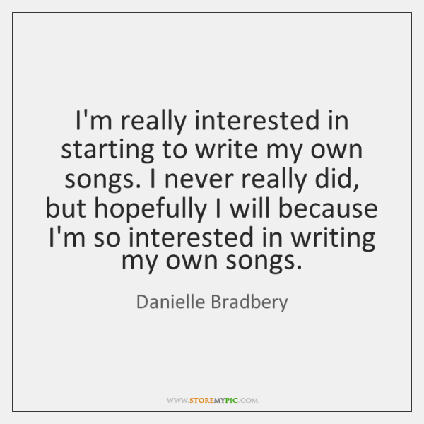 I'm really interested in starting to write my own songs. I never ...