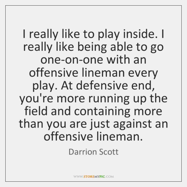 I really like to play inside. I really like being able to ...