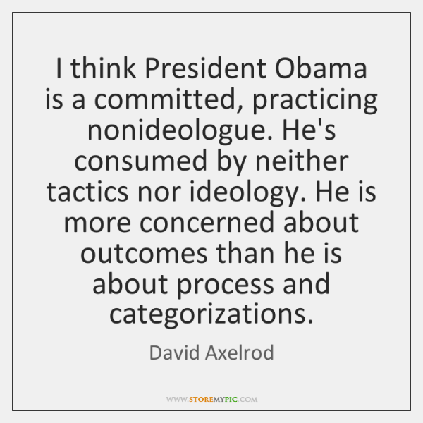 I think President Obama is a committed, practicing nonideologue. He's consumed by ...