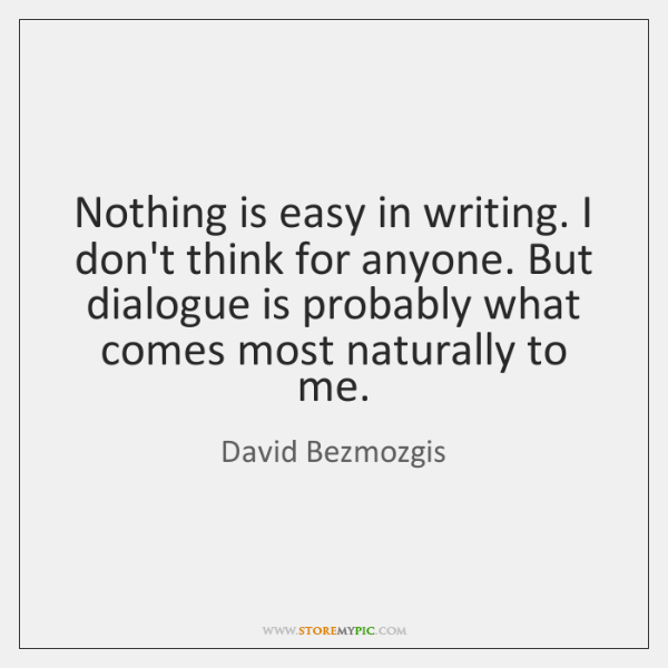 Nothing is easy in writing. I don't think for anyone. But dialogue ...