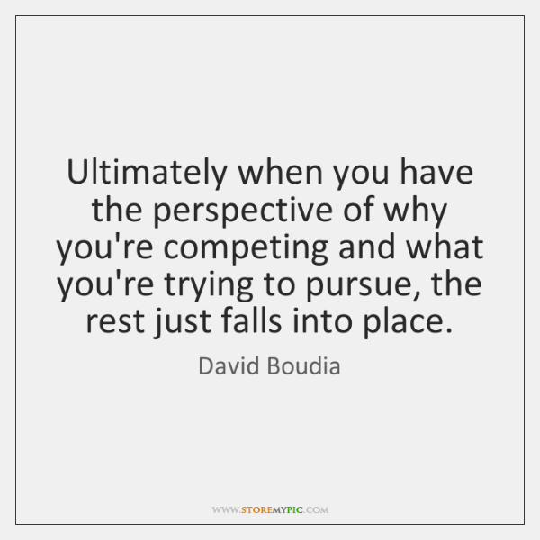 Ultimately when you have the perspective of why you're competing and what ...