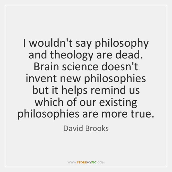 I wouldn't say philosophy and theology are dead. Brain science doesn't invent ...