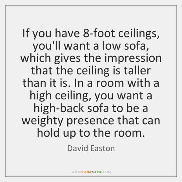 If you have 8-foot ceilings, you'll want a low sofa, which gives ...