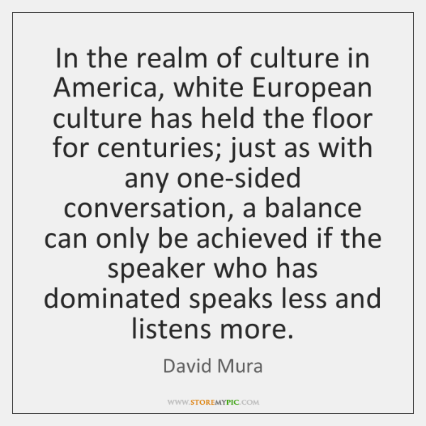 In the realm of culture in America, white European culture has held ...