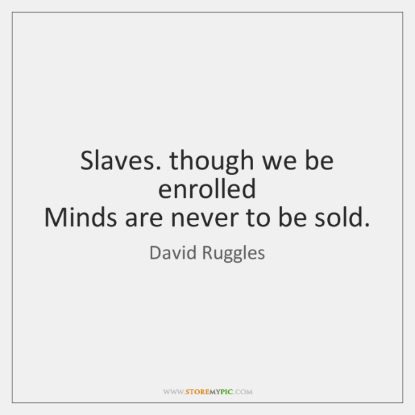 Slaves. though we be enrolled  Minds are never to be sold.