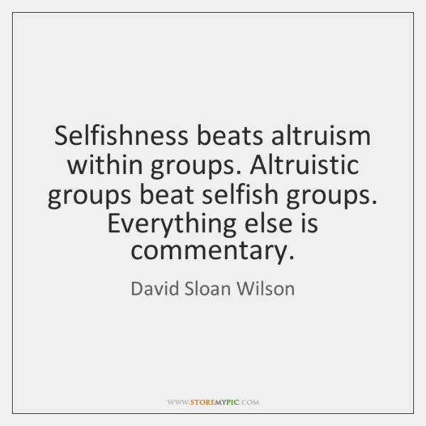 Selfishness beats altruism within groups. Altruistic groups beat selfish groups. Everything else ...