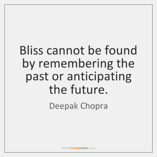 Bliss cannot be found by remembering the past or anticipating the future.