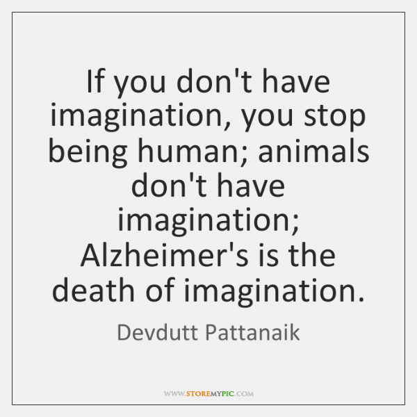 If you don't have imagination, you stop being human; animals don't have ...