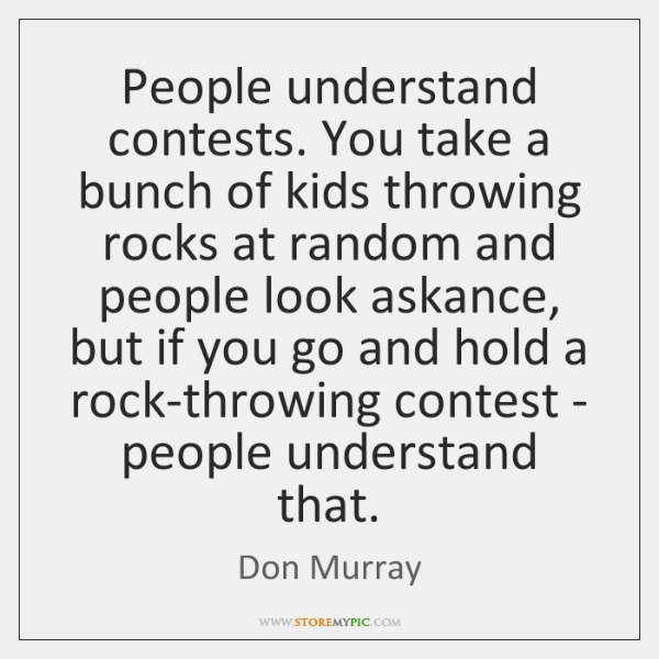 People understand contests. You take a bunch of kids throwing rocks at ...