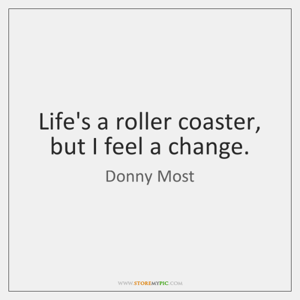 Life's a roller coaster, but I feel a change.