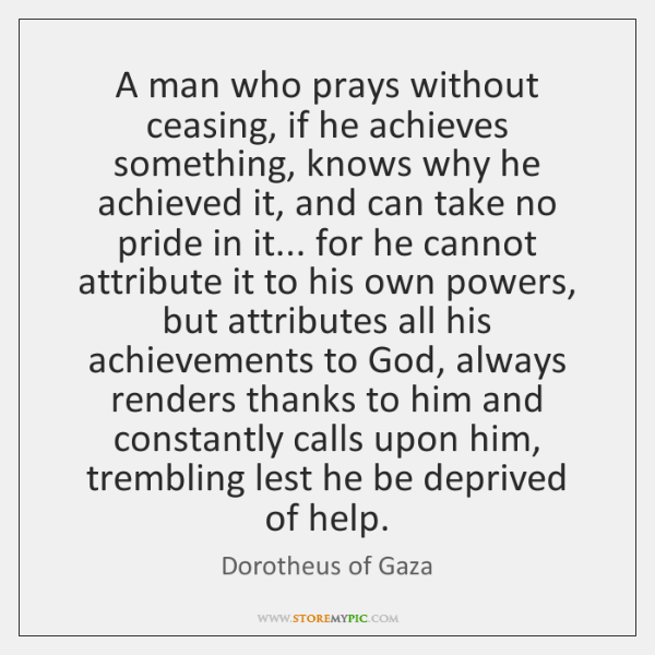 A man who prays without ceasing, if he achieves something, knows why ...