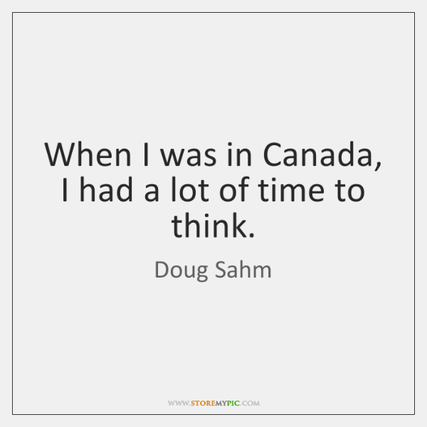 When I was in Canada, I had a lot of time to ...