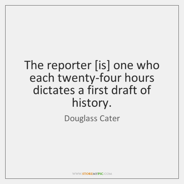 The reporter [is] one who each twenty-four hours dictates a first draft ...