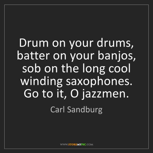 Carl Sandburg: Drum on your drums, batter on your banjos, sob on the...