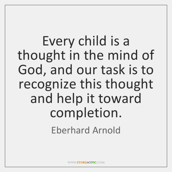 Every child is a thought in the mind of God, and our ...