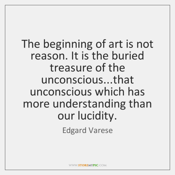 The beginning of art is not reason. It is the buried treasure ...
