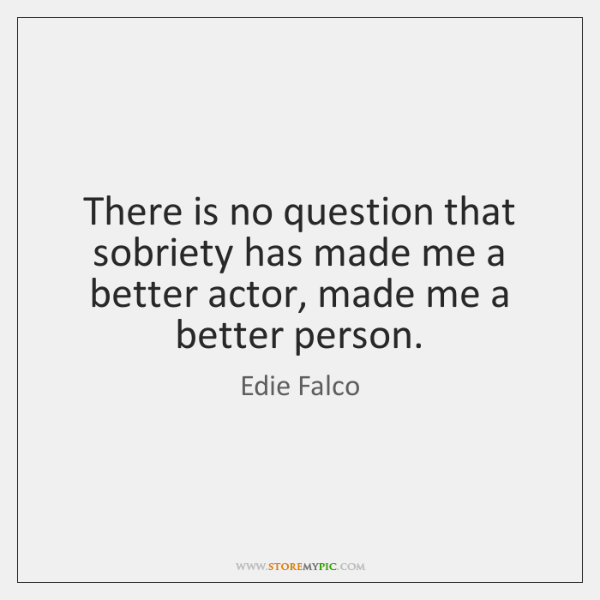 There is no question that sobriety has made me a better actor, ...