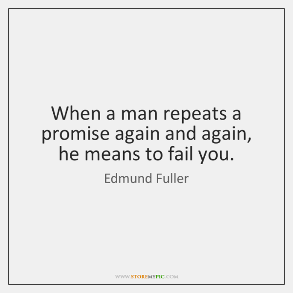 When a man repeats a promise again and again, he means to ...
