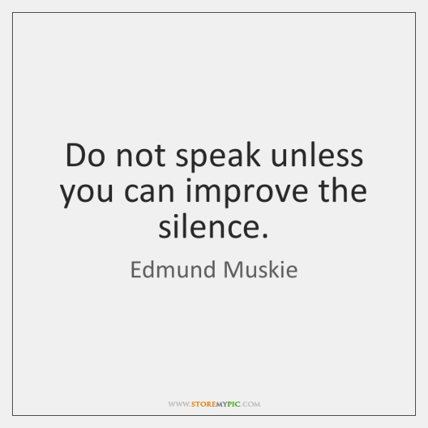 Do not speak unless you can improve the silence.