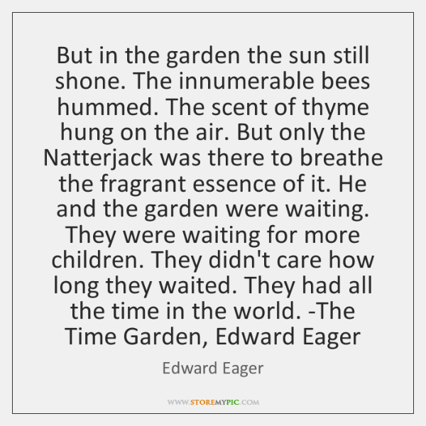 But in the garden the sun still shone. The innumerable bees hummed. ...