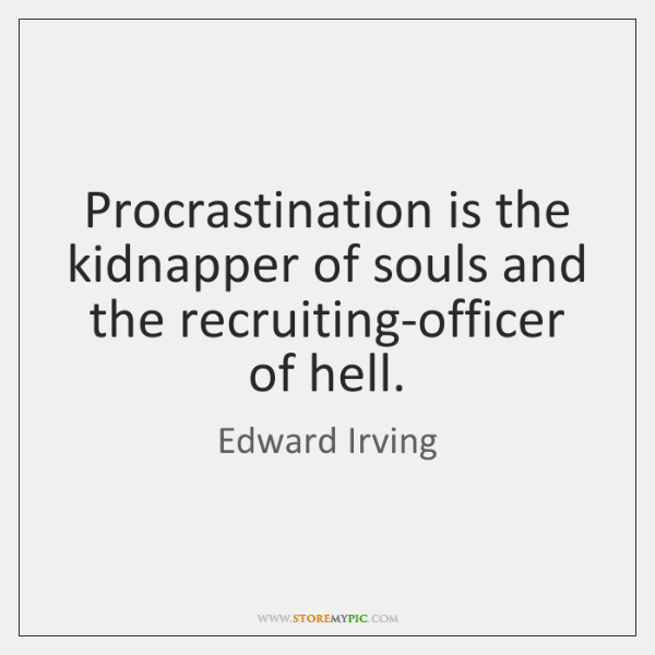 Procrastination is the kidnapper of souls and the recruiting-officer of hell.