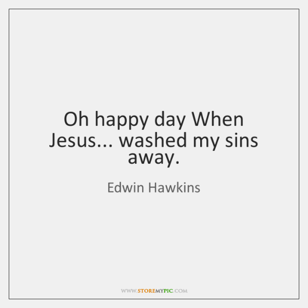 Oh happy day When Jesus... washed my sins away.