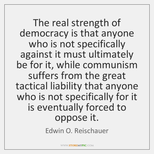 The real strength of democracy is that anyone who is not specifically ...
