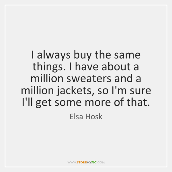 I always buy the same things. I have about a million sweaters ...