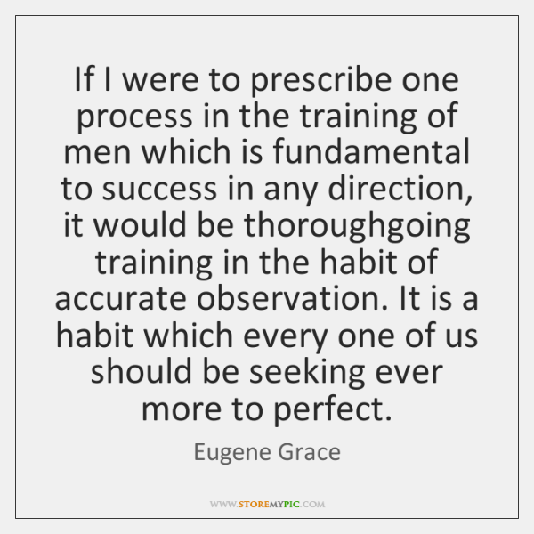 If I were to prescribe one process in the training of men ...