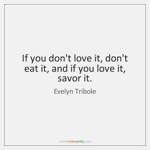 If you don't love it, don't eat it, and if you love ...