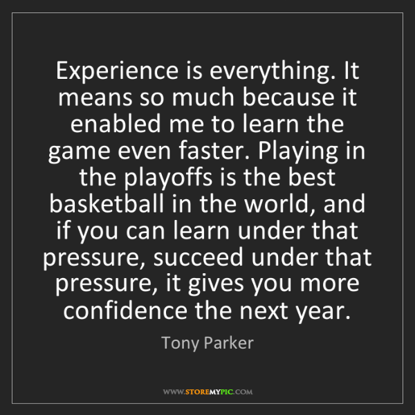 Tony Parker: Experience is everything. It means so much because it...