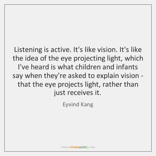 Listening is active. It's like vision. It's like the idea of the ...